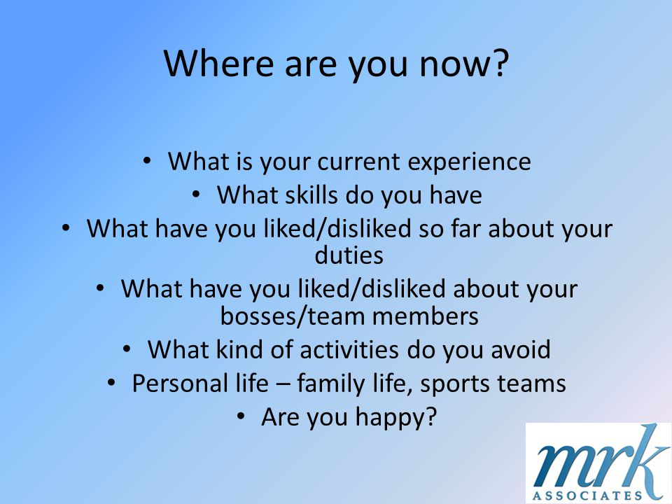 Where are you now? What is your current experience What skills do you have What have you liked/disliked so far about your duties What have you liked/d