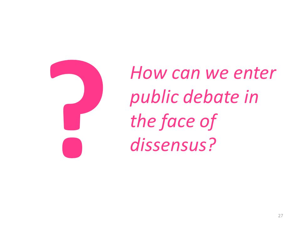 27 How can we enter public debate in the face of dissensus