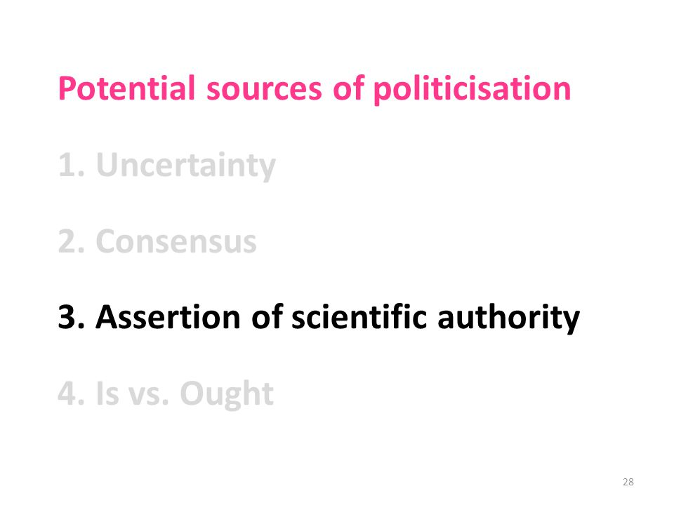 Potential sources of politicisation 1.Uncertainty 2.Consensus 3.Assertion of scientific authority 4.Is vs.