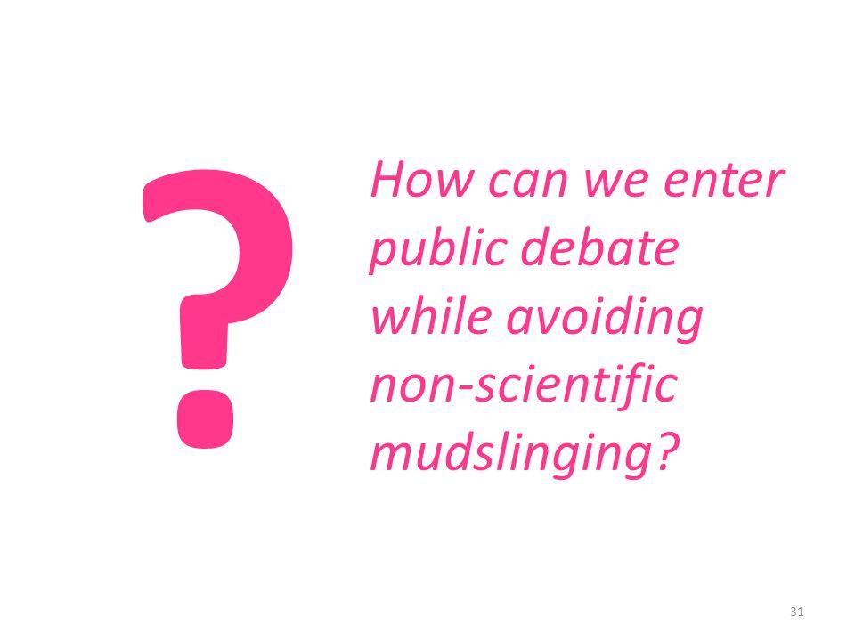31 How can we enter public debate while avoiding non-scientific mudslinging