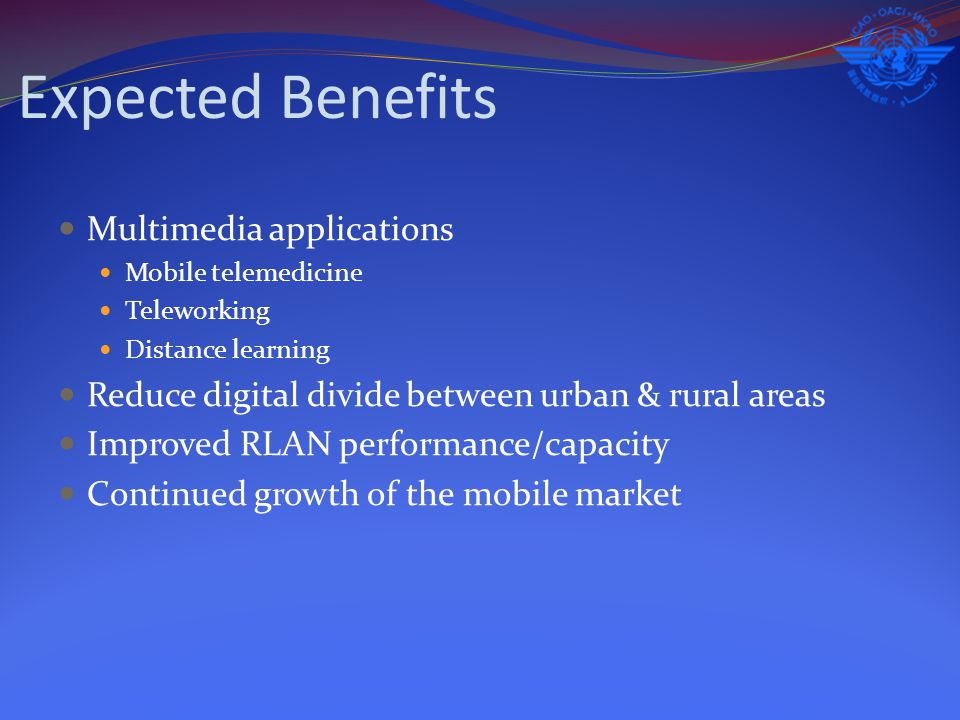 Expected Benefits Multimedia applications Mobile telemedicine Teleworking Distance learning Reduce digital divide between urban & rural areas Improved RLAN performance/capacity Continued growth of the mobile market