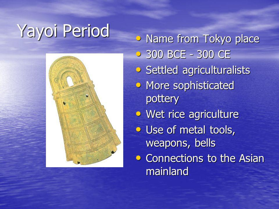 Yayoi Period Name from Tokyo place Name from Tokyo place 300 BCE - 300 CE 300 BCE - 300 CE Settled agriculturalists Settled agriculturalists More sophisticated pottery More sophisticated pottery Wet rice agriculture Wet rice agriculture Use of metal tools, weapons, bells Use of metal tools, weapons, bells Connections to the Asian mainland Connections to the Asian mainland