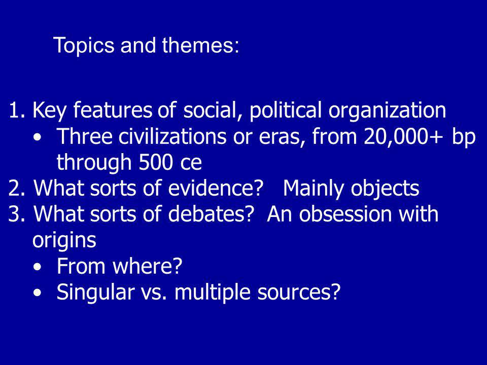1.Key features of social, political organization Three civilizations or eras, from 20,000+ bp through 500 ce 2. What sorts of evidence? Mainly objects