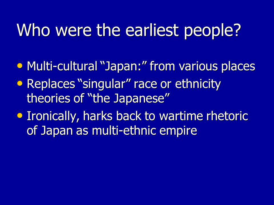 Who were the earliest people? Multi-cultural Japan: from various places Multi-cultural Japan: from various places Replaces singular race or ethnicity