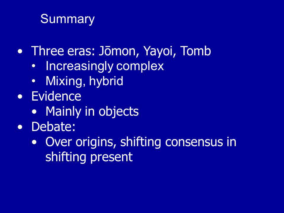Three eras: Jōmon, Yayoi, Tomb Increasingly complex Mixing, hybrid Evidence Mainly in objects Debate: Over origins, shifting consensus in shifting present Summary