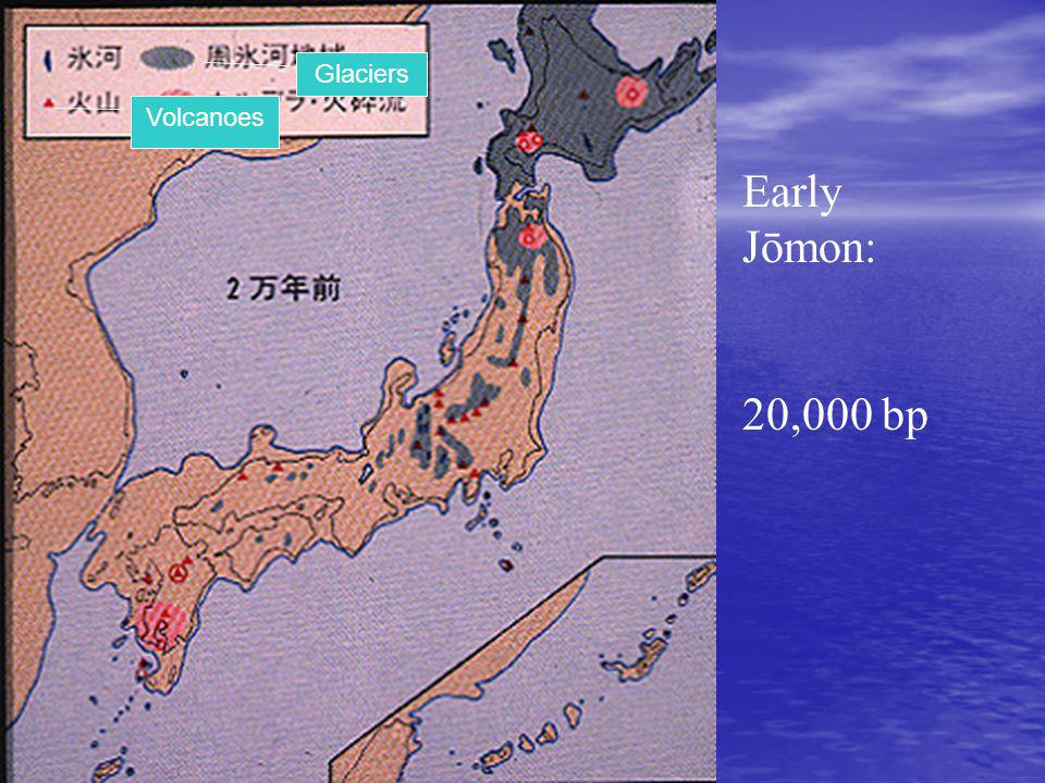 Early Jōmon: 20,000 bp Glaciers Volcanoes