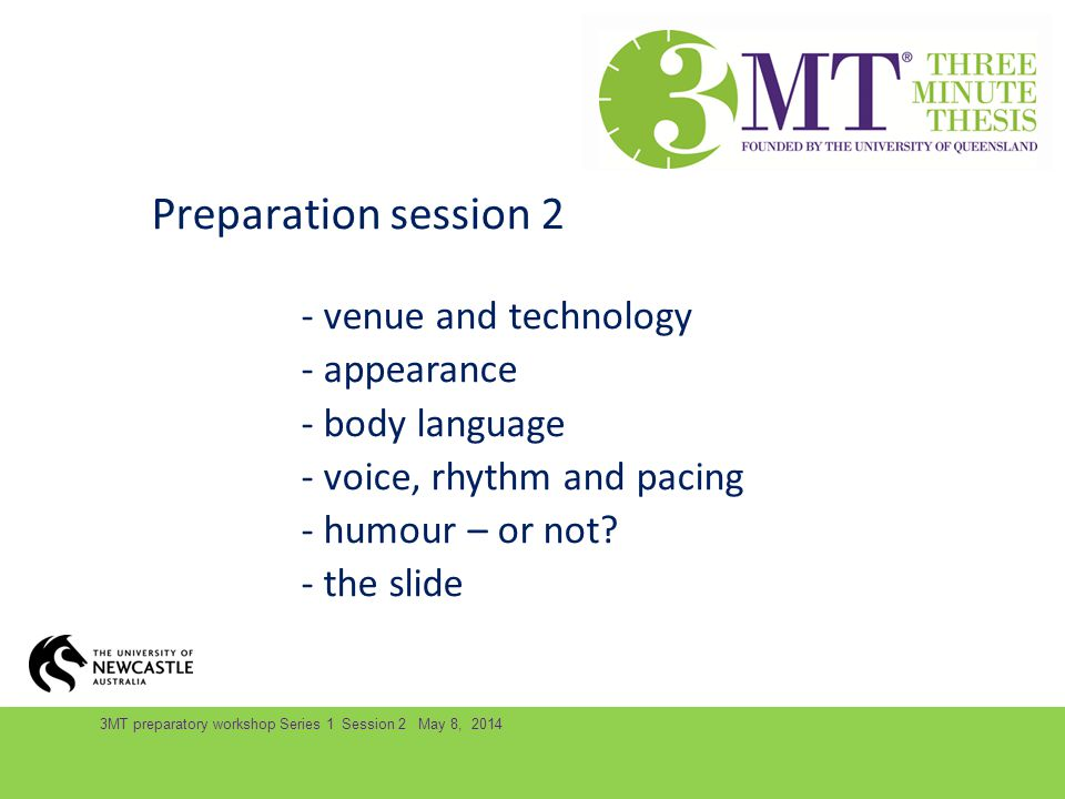 3MT preparatory workshop Series 1 Session 2 May 8, 2014 Preparation session 2 - venue and technology - appearance - body language - voice, rhythm and pacing - humour – or not.