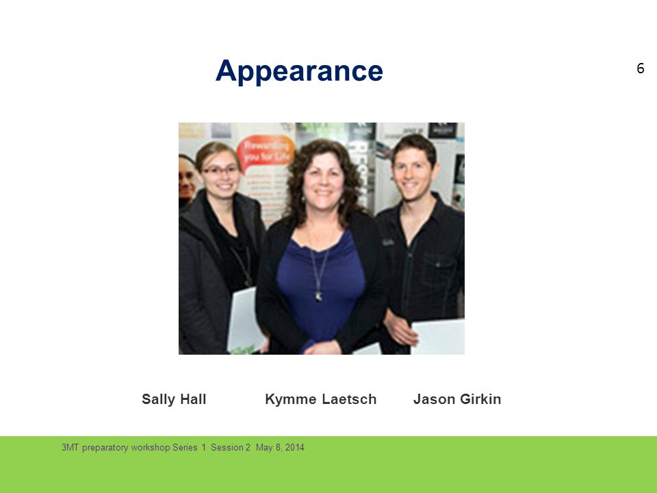 3MT preparatory workshop Series 1 Session 2 May 8, 2014 Appearance Sally HallKymme Laetsch Jason Girkin 6