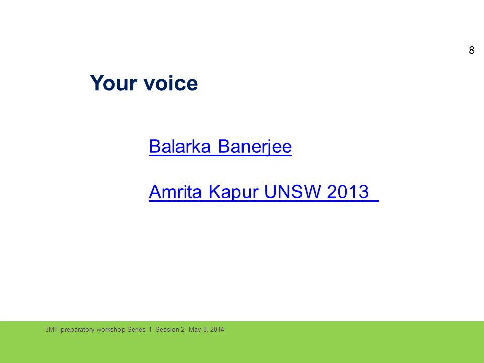 3MT preparatory workshop Series 1 Session 2 May 8, 2014 Your voice Balarka Banerjee Amrita Kapur UNSW 2013 8