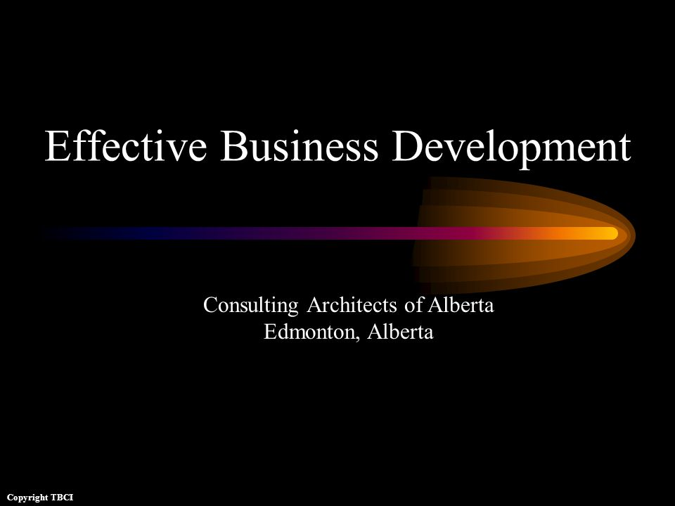 Effective Business Development Copyright TBCI Consulting Architects of Alberta Edmonton, Alberta