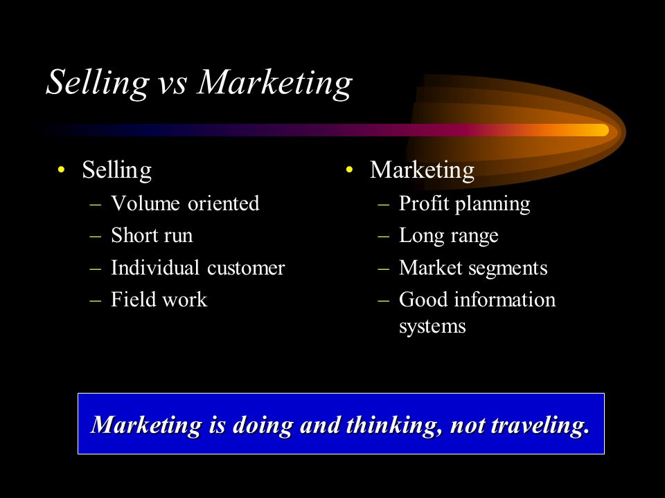 Selling vs Marketing Selling –Volume oriented –Short run –Individual customer –Field work Marketing –Profit planning –Long range –Market segments –Good information systems Marketing is doing and thinking, not traveling.