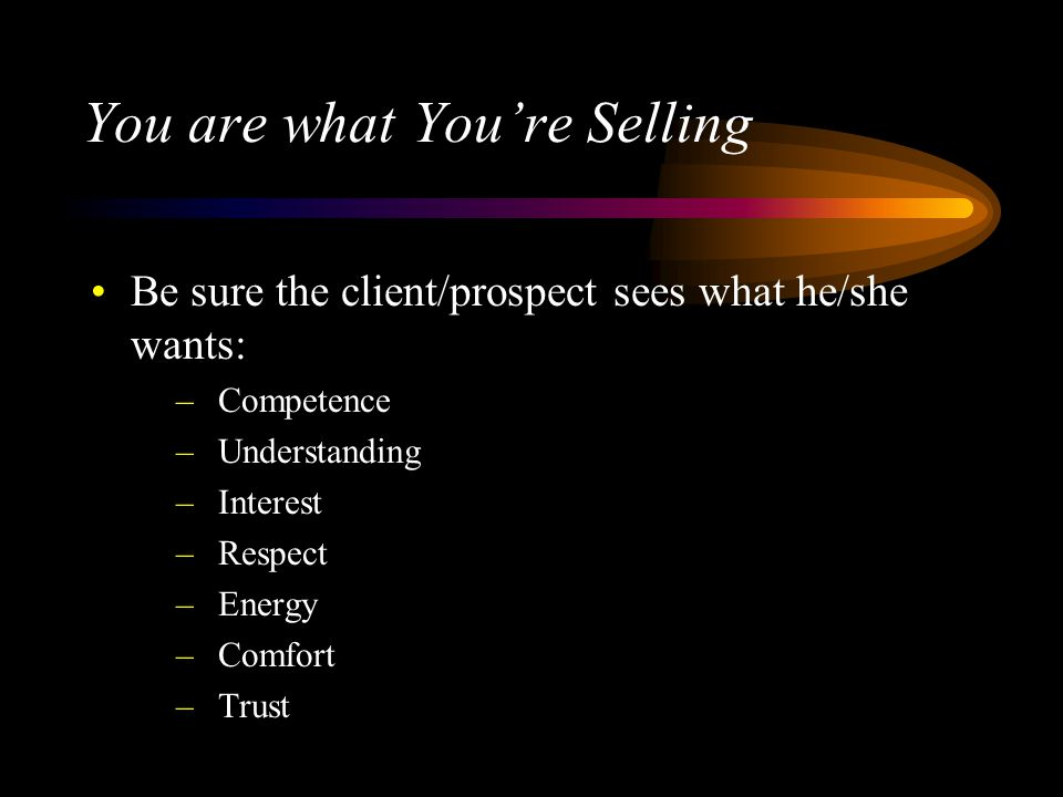 You are what Youre Selling Be sure the client/prospect sees what he/she wants: –Competence –Understanding –Interest –Respect –Energy –Comfort –Trust