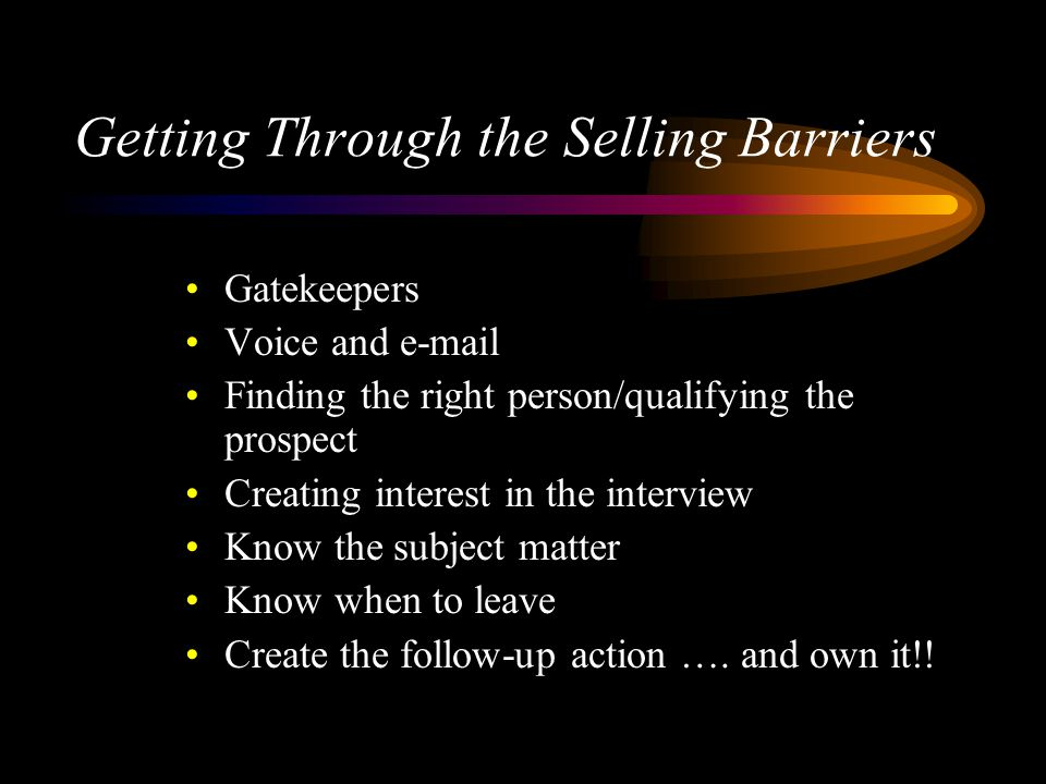 Getting Through the Selling Barriers Gatekeepers Voice and e-mail Finding the right person/qualifying the prospect Creating interest in the interview Know the subject matter Know when to leave Create the follow-up action ….