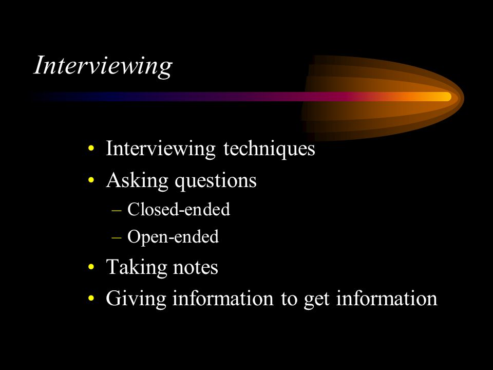 Interviewing Interviewing techniques Asking questions –Closed-ended –Open-ended Taking notes Giving information to get information