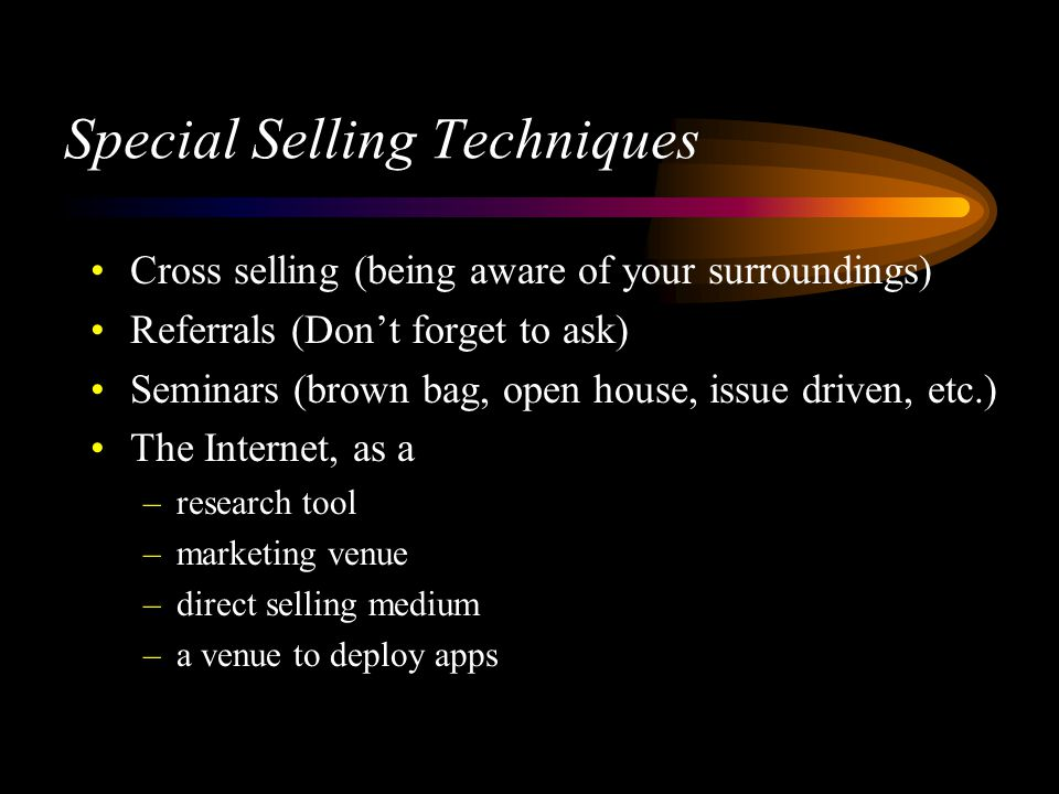 Special Selling Techniques Cross selling (being aware of your surroundings) Referrals (Dont forget to ask) Seminars (brown bag, open house, issue driven, etc.) The Internet, as a –research tool –marketing venue –direct selling medium –a venue to deploy apps