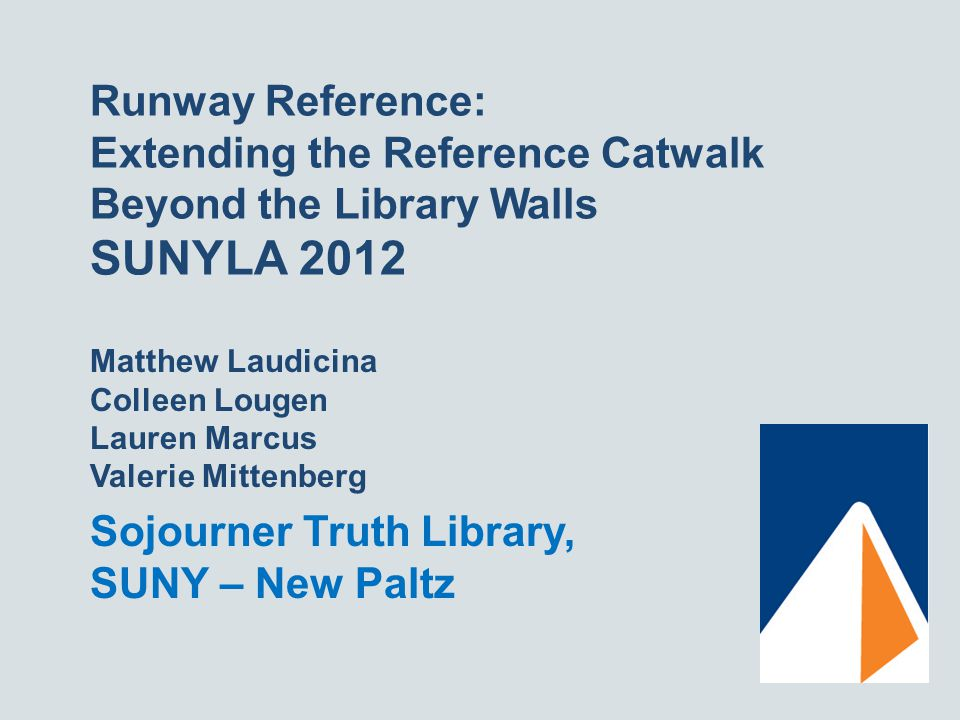 Runway Reference: Extending the Reference Catwalk Beyond the Library Walls SUNYLA 2012 Matthew Laudicina Colleen Lougen Lauren Marcus Valerie Mittenberg Sojourner Truth Library, SUNY – New Paltz