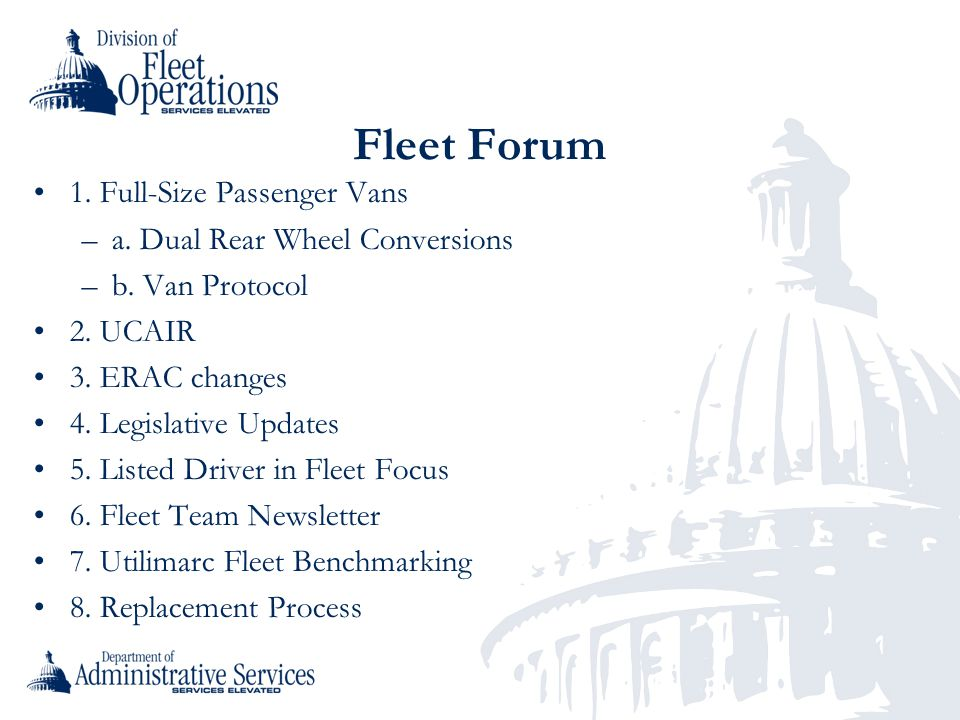 Fleet Forum 1. Full-Size Passenger Vans –a. Dual Rear Wheel Conversions –b. Van Protocol 2. UCAIR 3. ERAC changes 4. Legislative Updates 5. Listed Dri