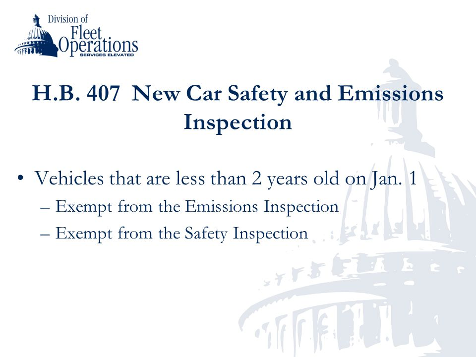 H.B. 407 New Car Safety and Emissions Inspection Vehicles that are less than 2 years old on Jan. 1 –Exempt from the Emissions Inspection –Exempt from