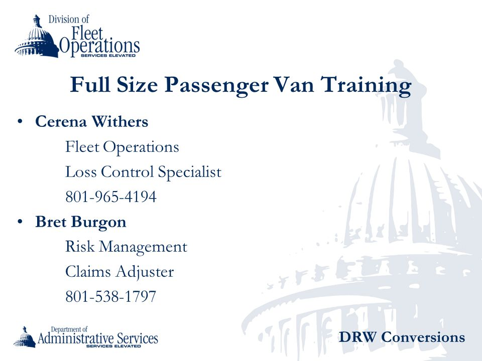 Full Size Passenger Van Training Cerena Withers Fleet Operations Loss Control Specialist 801-965-4194 Bret Burgon Risk Management Claims Adjuster 801-538-1797 DRW Conversions