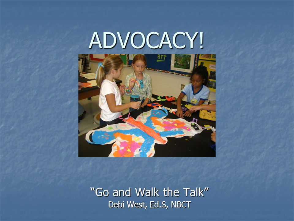 ADVOCACY! Go and Walk the Talk Debi West, Ed.S, NBCT