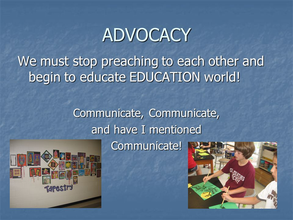 ADVOCACY We must stop preaching to each other and begin to educate EDUCATION world.