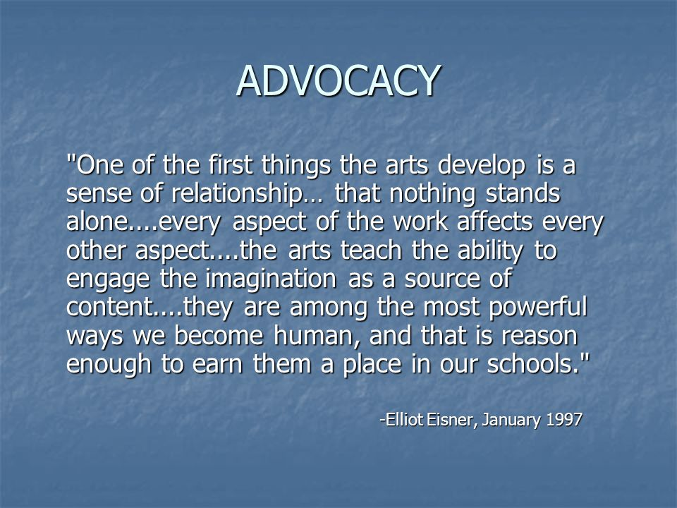 ADVOCACY One of the first things the arts develop is a sense of relationship… that nothing stands alone....every aspect of the work affects every other aspect....the arts teach the ability to engage the imagination as a source of content....they are among the most powerful ways we become human, and that is reason enough to earn them a place in our schools. -Elliot Eisner, January 1997