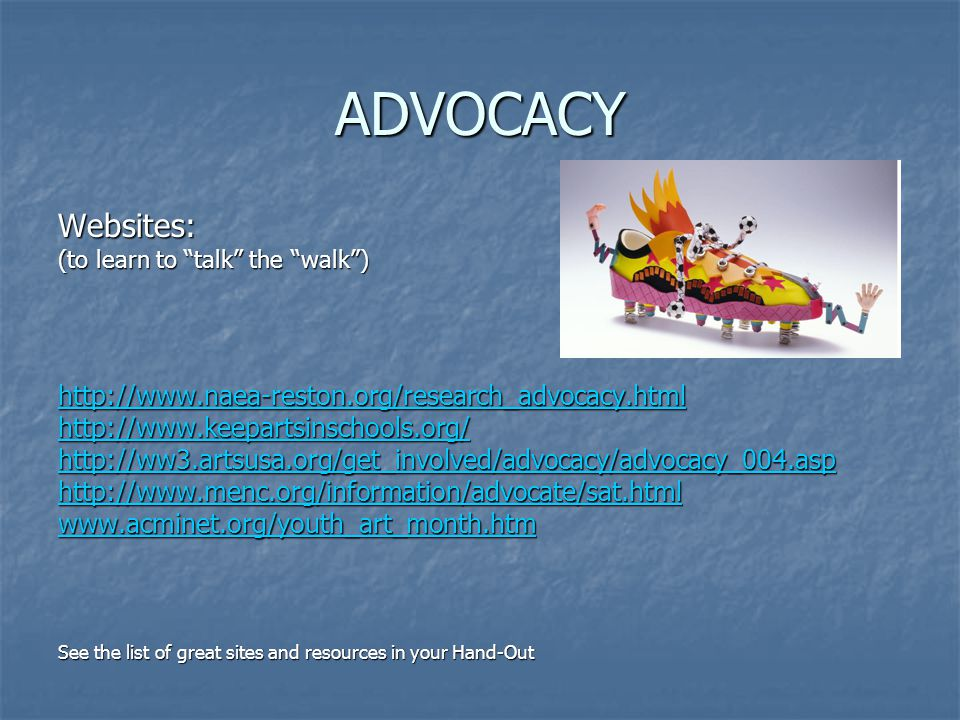 ADVOCACY Websites: (to learn to talk the walk) http://www.naea-reston.org/research_advocacy.html http://www.keepartsinschools.org/ http://ww3.artsusa.org/get_involved/advocacy/advocacy_004.asp http://www.menc.org/information/advocate/sat.html www.acminet.org/youth_art_month.htm See the list of great sites and resources in your Hand-Out