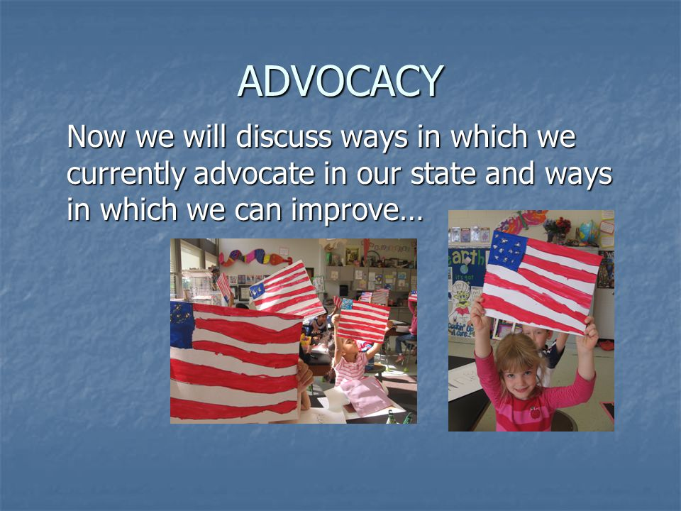 ADVOCACY Now we will discuss ways in which we currently advocate in our state and ways in which we can improve…