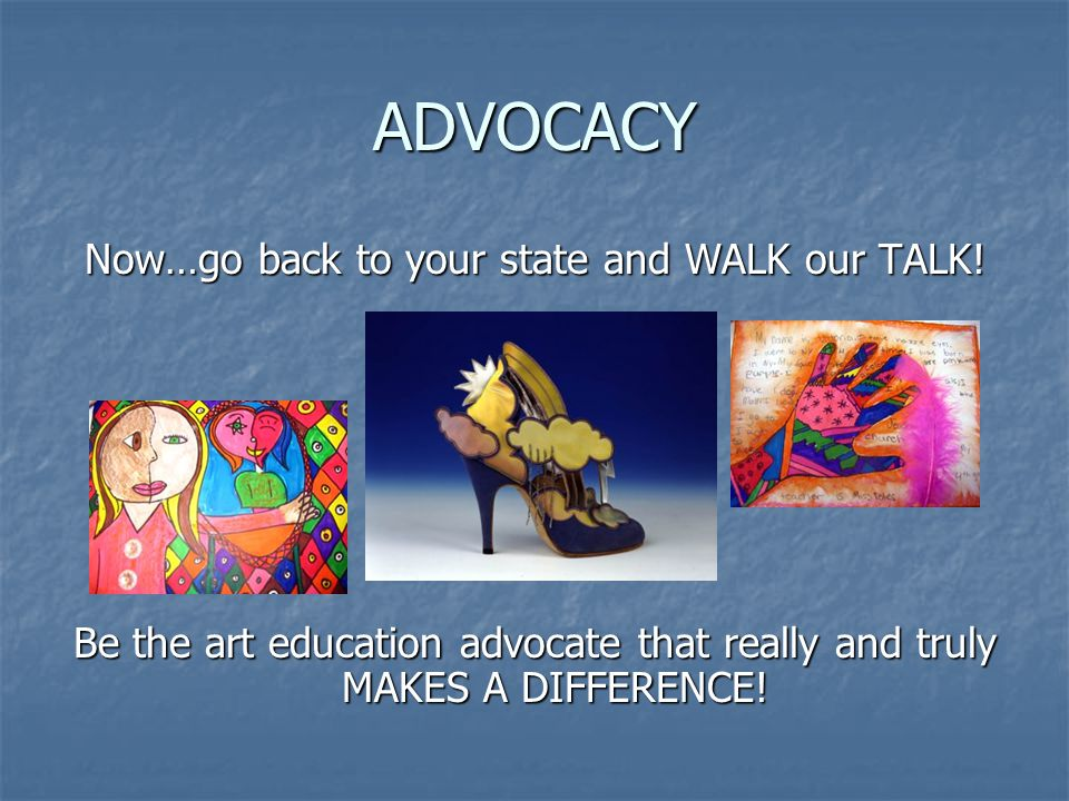 ADVOCACY Now…go back to your state and WALK our TALK.
