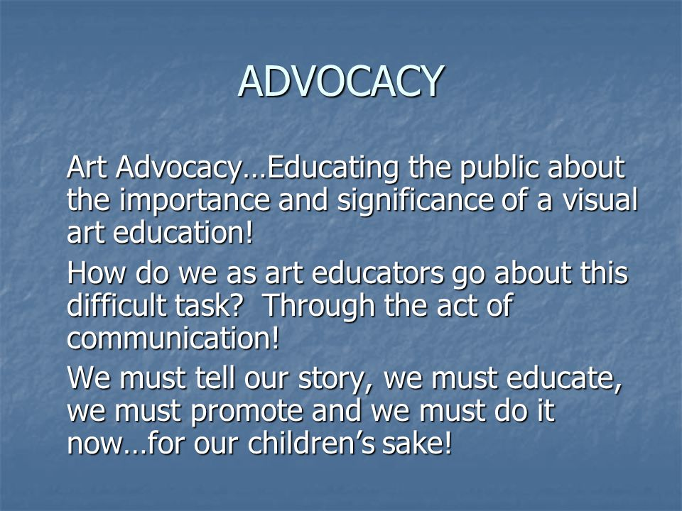 ADVOCACY Art Advocacy…Educating the public about the importance and significance of a visual art education.