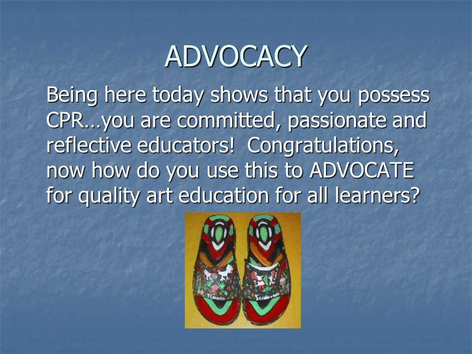 ADVOCACY Being here today shows that you possess CPR…you are committed, passionate and reflective educators.