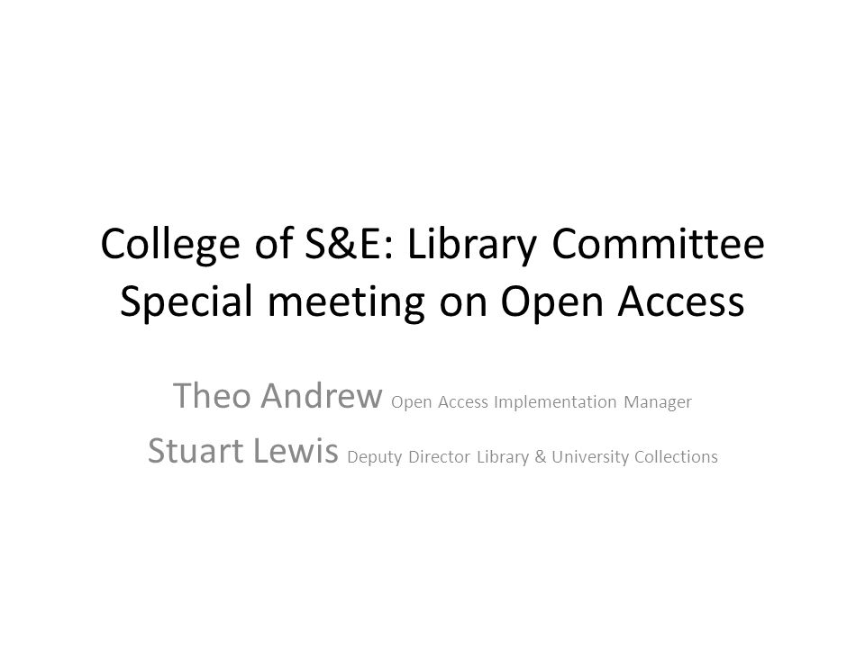 College of S&E: Library Committee Special meeting on Open Access Theo Andrew Open Access Implementation Manager Stuart Lewis Deputy Director Library & University Collections