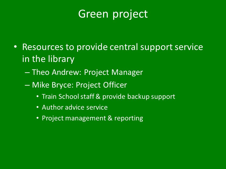 Green project Resources to provide central support service in the library – Theo Andrew: Project Manager – Mike Bryce: Project Officer Train School staff & provide backup support Author advice service Project management & reporting