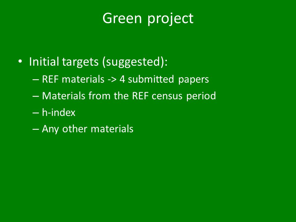 Green project Initial targets (suggested): – REF materials -> 4 submitted papers – Materials from the REF census period – h-index – Any other materials