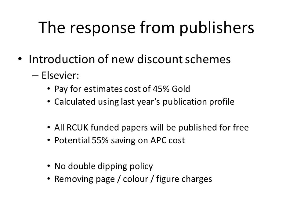 The response from publishers Introduction of new discount schemes – Elsevier: Pay for estimates cost of 45% Gold Calculated using last years publication profile All RCUK funded papers will be published for free Potential 55% saving on APC cost No double dipping policy Removing page / colour / figure charges