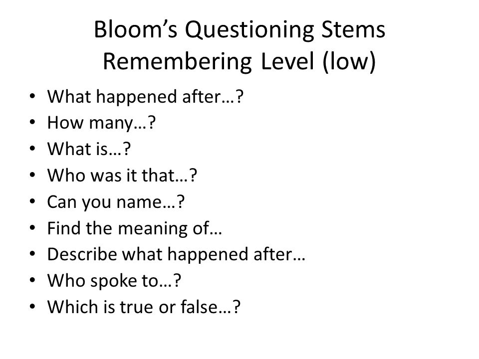 Blooms Questioning Stems Remembering Level (low) What happened after…? How many…? What is…? Who was it that…? Can you name…? Find the meaning of… Desc