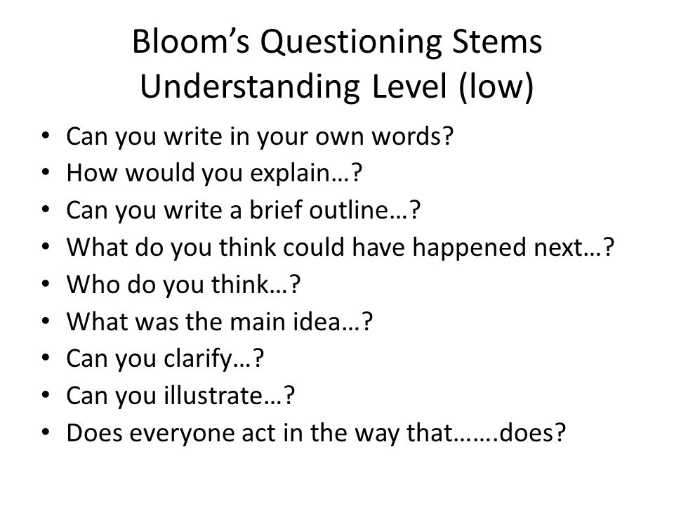 Blooms Questioning Stems Understanding Level (low) Can you write in your own words? How would you explain…? Can you write a brief outline…? What do yo