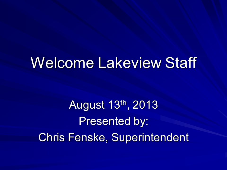 Welcome Lakeview Staff August 13 th, 2013 Presented by: Chris Fenske, Superintendent