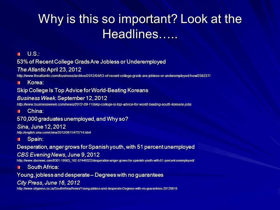 Why is this so important? Look at the Headlines….. U.S.: 53% of Recent College Grads Are Jobless or Underemployed The Atlantic April 23, 2012 http://w