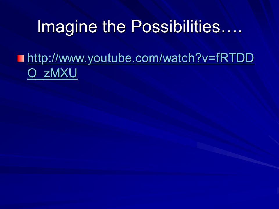 Imagine the Possibilities…. http://www.youtube.com/watch?v=fRTDD O_zMXU http://www.youtube.com/watch?v=fRTDD O_zMXU