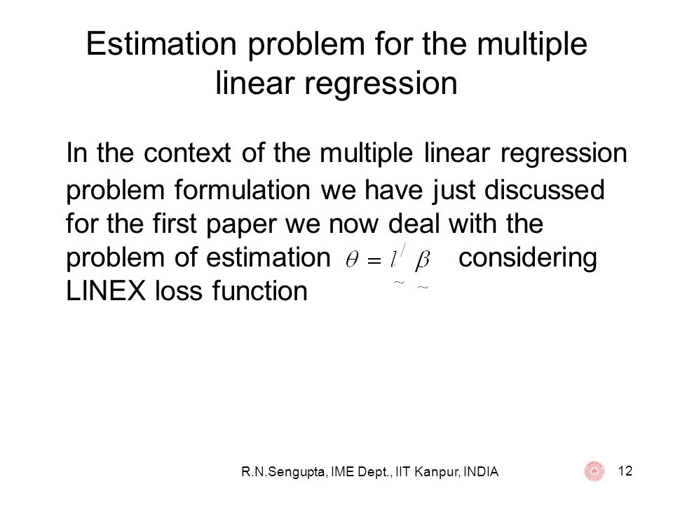 R.N.Sengupta, IME Dept., IIT Kanpur, INDIA 12 Estimation problem for the multiple linear regression In the context of the multiple linear regression p