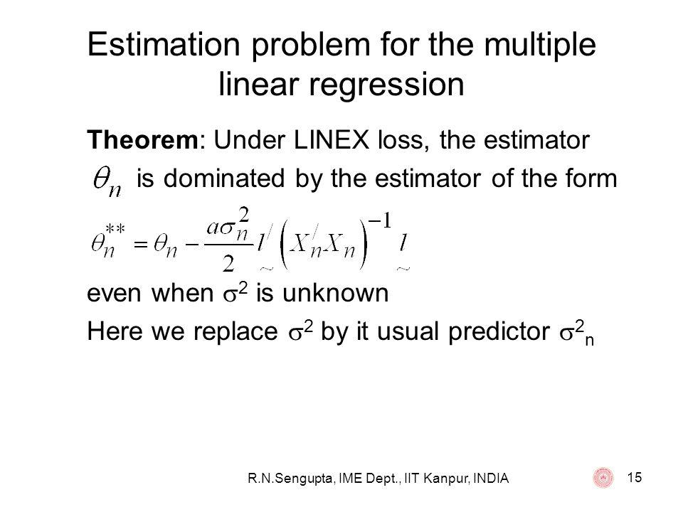 R.N.Sengupta, IME Dept., IIT Kanpur, INDIA 15 Estimation problem for the multiple linear regression Theorem: Under LINEX loss, the estimator is domina