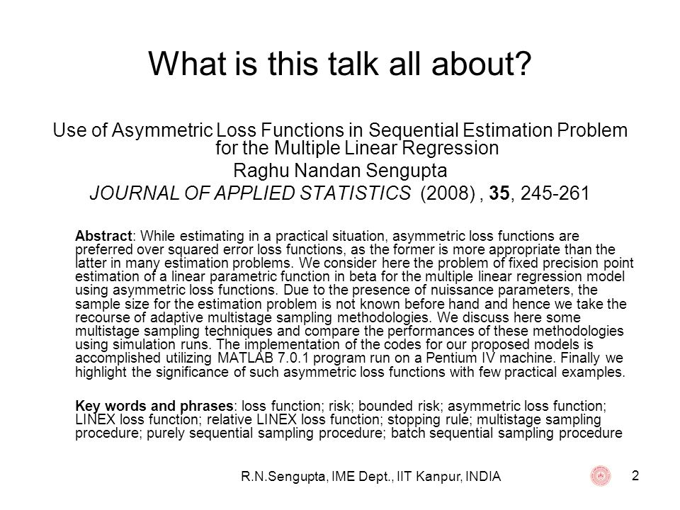 R.N.Sengupta, IME Dept., IIT Kanpur, INDIA 3 Background Any population is characterized by X (random variable) which has a particular distribution given by its cumulative distribution function (cdf), where the cdf is given by P[X x] = F(x ; ) Note: 1)In general we select a sample {X 1, X 2,….., X n } of random observations to estimate 2)The statistics is given by T n = T(X 1, X 2,….., X n ) which is an estimator of 3)If we consider as the error in our estimation process, then = (T n - )