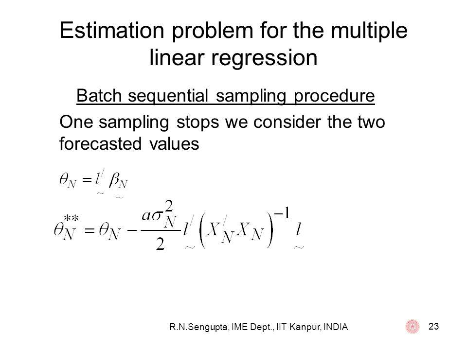 R.N.Sengupta, IME Dept., IIT Kanpur, INDIA 23 Estimation problem for the multiple linear regression Batch sequential sampling procedure One sampling s