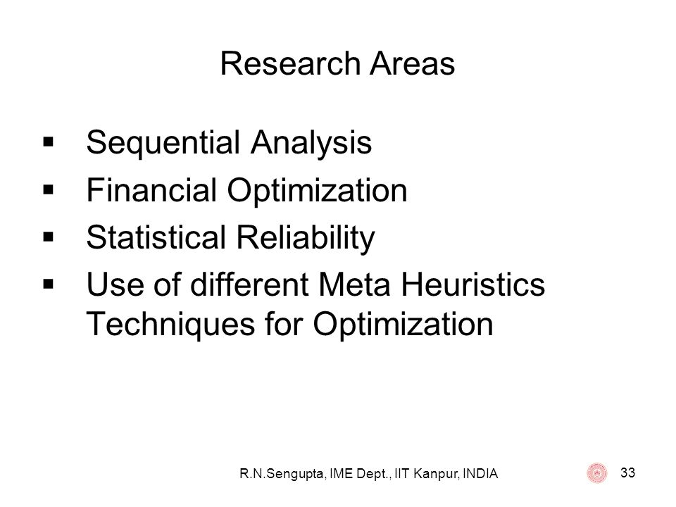 R.N.Sengupta, IME Dept., IIT Kanpur, INDIA 33 Research Areas Sequential Analysis Financial Optimization Statistical Reliability Use of different Meta