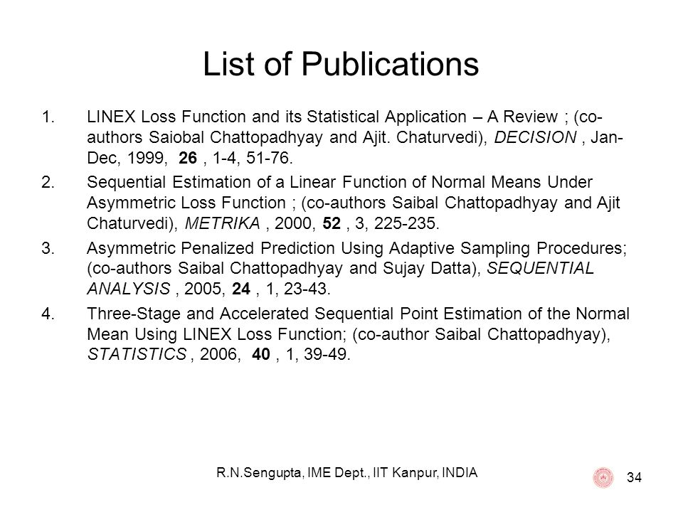 34 List of Publications 1.LINEX Loss Function and its Statistical Application – A Review ; (co- authors Saiobal Chattopadhyay and Ajit. Chaturvedi), D