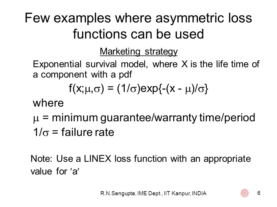 R.N.Sengupta, IME Dept., IIT Kanpur, INDIA 6 Few examples where asymmetric loss functions can be used Marketing strategy Exponential survival model, w
