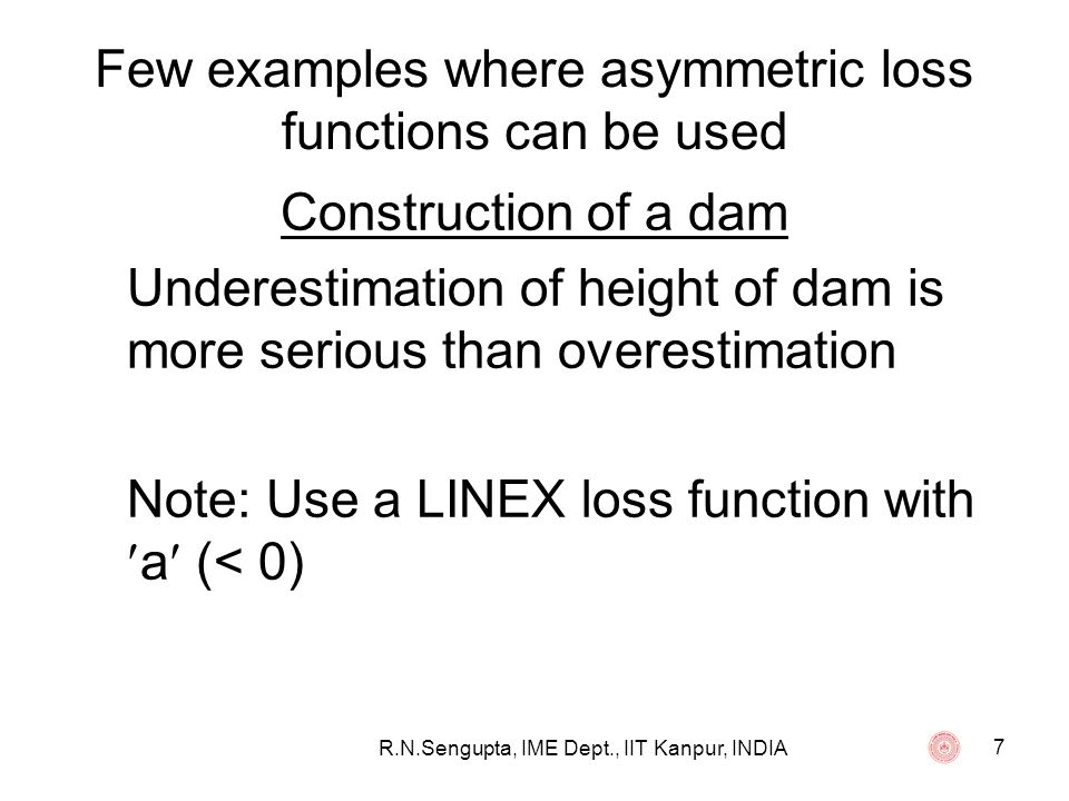 R.N.Sengupta, IME Dept., IIT Kanpur, INDIA 8 Few examples where asymmetric loss functions can be used Reliability of equipments Exponential life time of equipments, where X is the life of an equipment with a pdf f(x; ) = (1/ )exp{-x/ } such that the reliability function R(t) is given by R(t) = P[X > t] = exp{-t/ } Over estimation of the reliability function can have marked consequence than under estimation Note: Use a LINEX loss function with a (> 0)