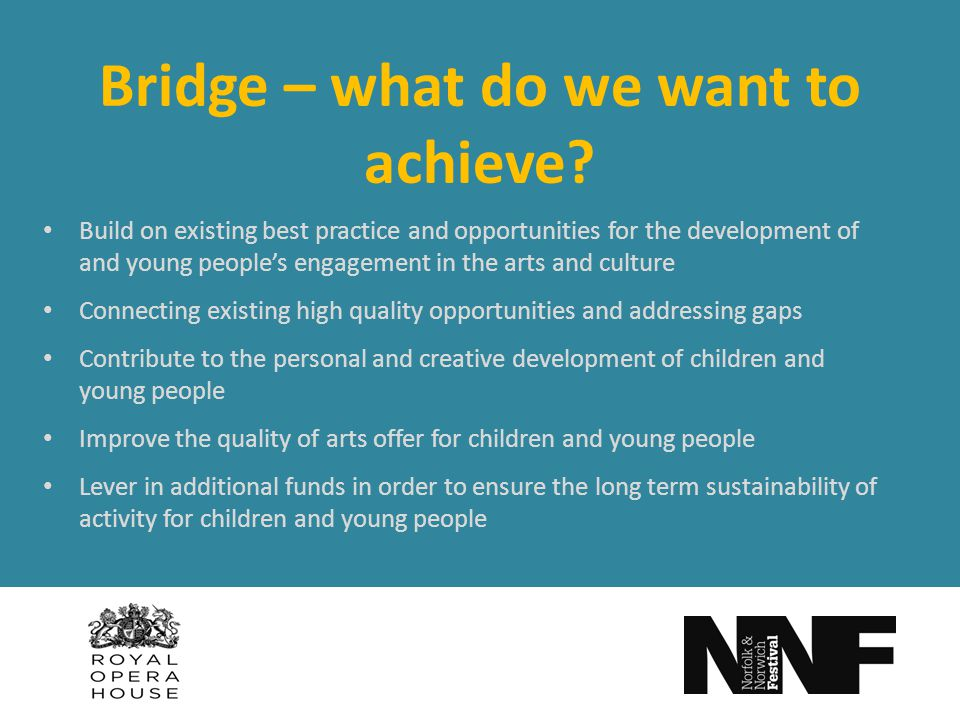 Bridge – what do we want to achieve? Build on existing best practice and opportunities for the development of and young peoples engagement in the arts