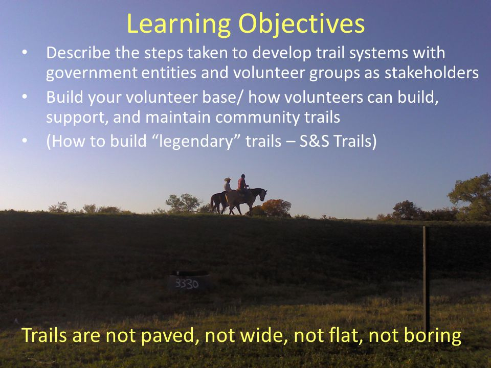 Learning Objectives Describe the steps taken to develop trail systems with government entities and volunteer groups as stakeholders Build your volunteer base/ how volunteers can build, support, and maintain community trails (How to build legendary trails – S&S Trails) Trails are not paved, not wide, not flat, not boring